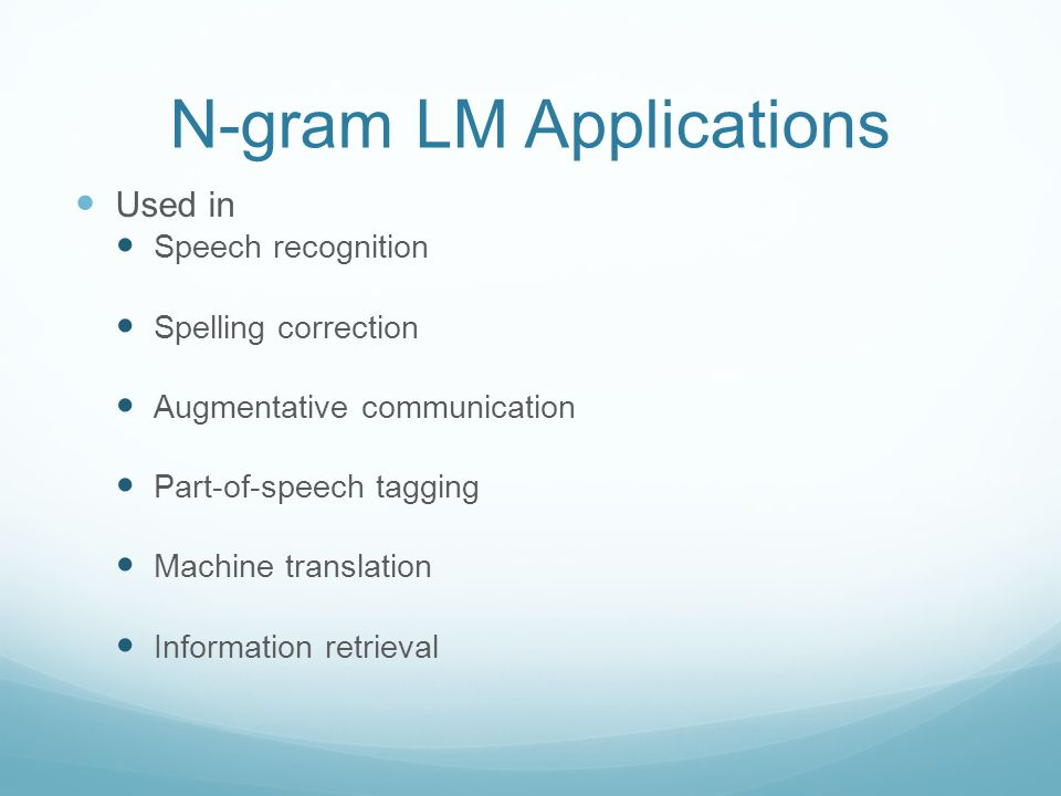 N-gram LM Applications Used in Speech recognition Spelling correction Augmentative communication Part-of-speech tagging Machine translation Information retrieval