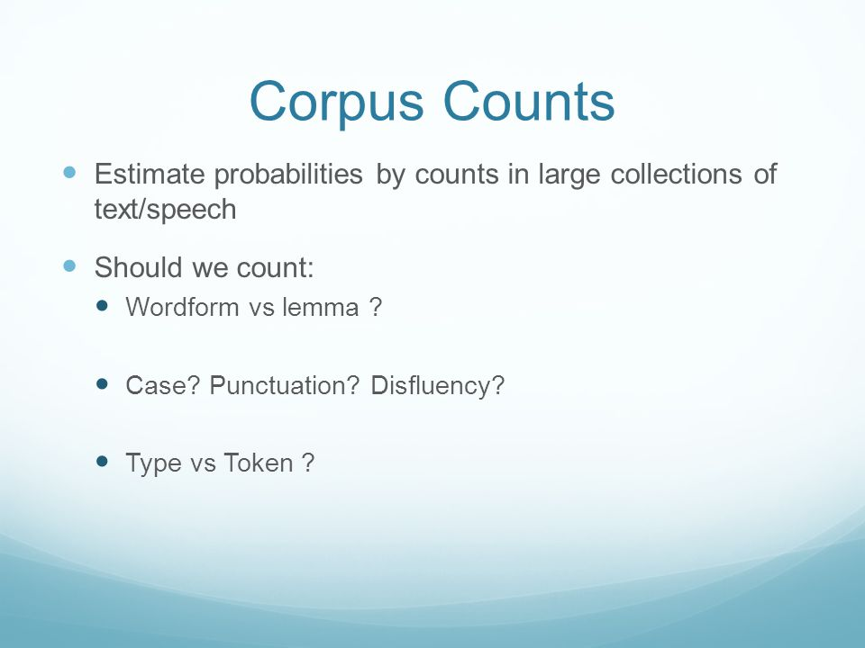 Corpus Counts Estimate probabilities by counts in large collections of text/speech Should we count: Wordform vs lemma .