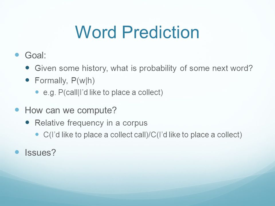 Word Prediction Goal: Given some history, what is probability of some next word.
