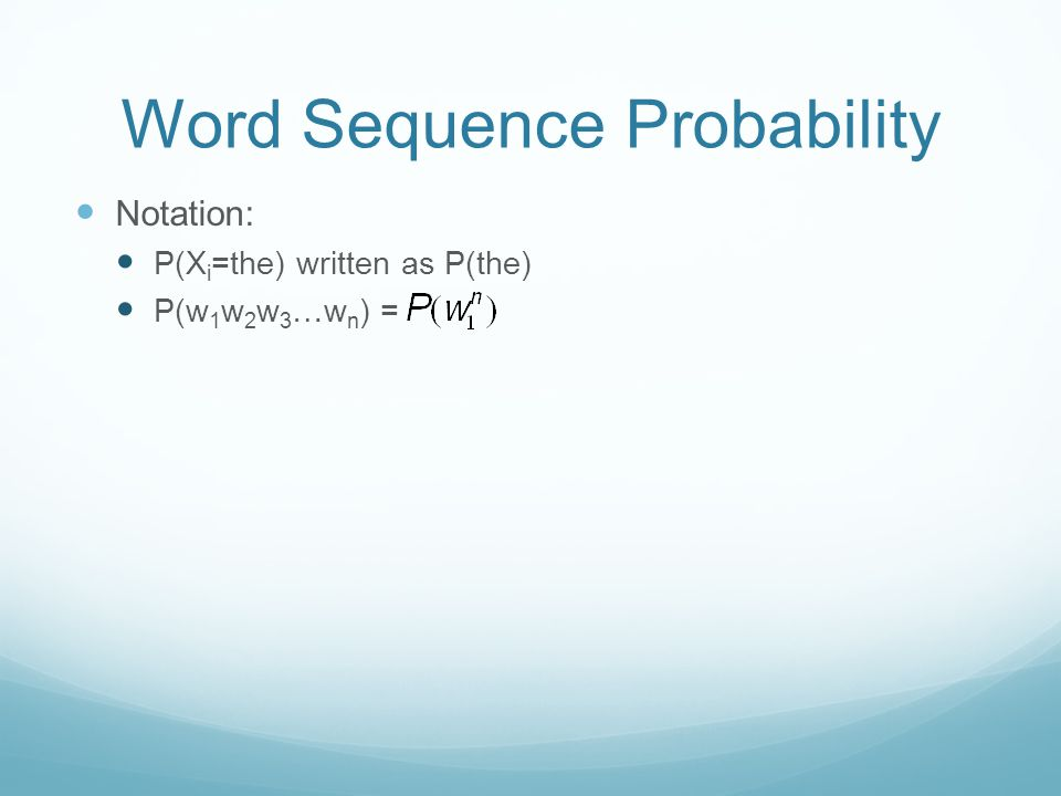 Word Sequence Probability Notation: P(X i =the) written as P(the) P(w 1 w 2 w 3 …w n ) =