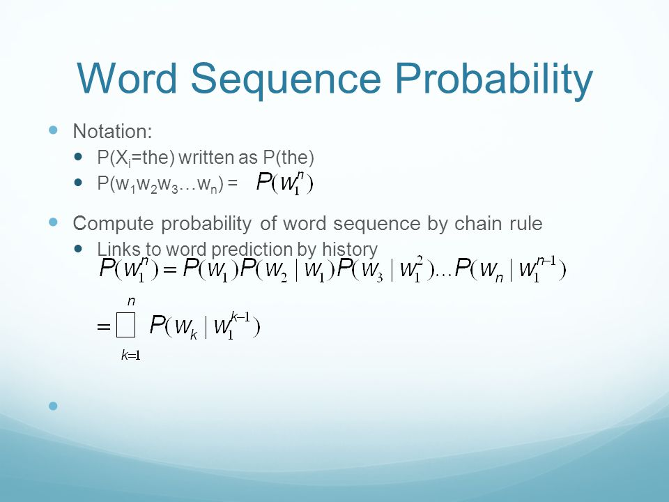 Word Sequence Probability Notation: P(X i =the) written as P(the) P(w 1 w 2 w 3 …w n ) = Compute probability of word sequence by chain rule Links to word prediction by history