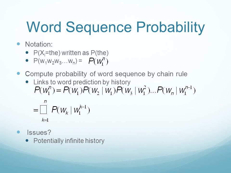 Word Sequence Probability Notation: P(X i =the) written as P(the) P(w 1 w 2 w 3 …w n ) = Compute probability of word sequence by chain rule Links to word prediction by history Issues.