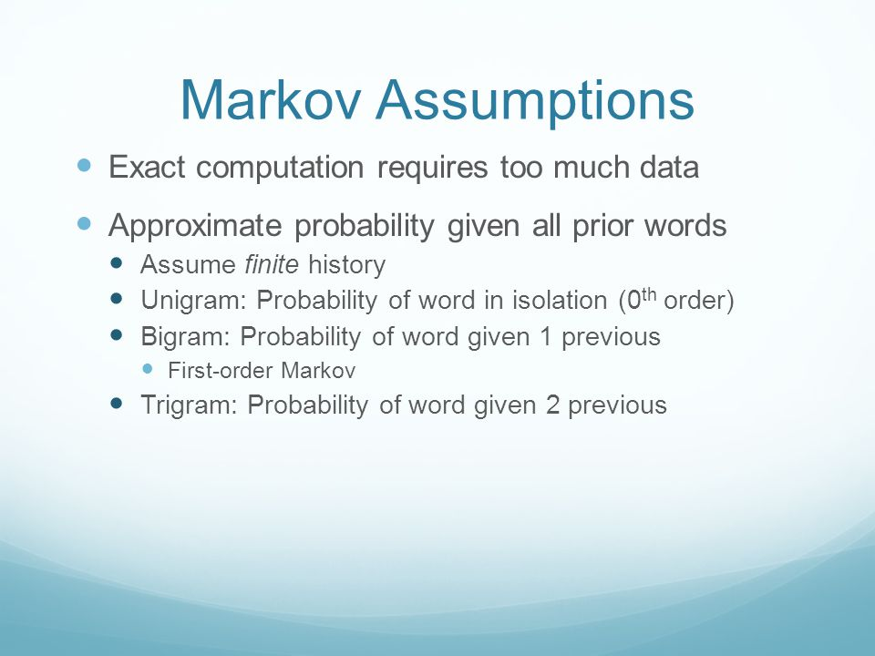 Markov Assumptions Exact computation requires too much data Approximate probability given all prior words Assume finite history Unigram: Probability of word in isolation (0 th order) Bigram: Probability of word given 1 previous First-order Markov Trigram: Probability of word given 2 previous