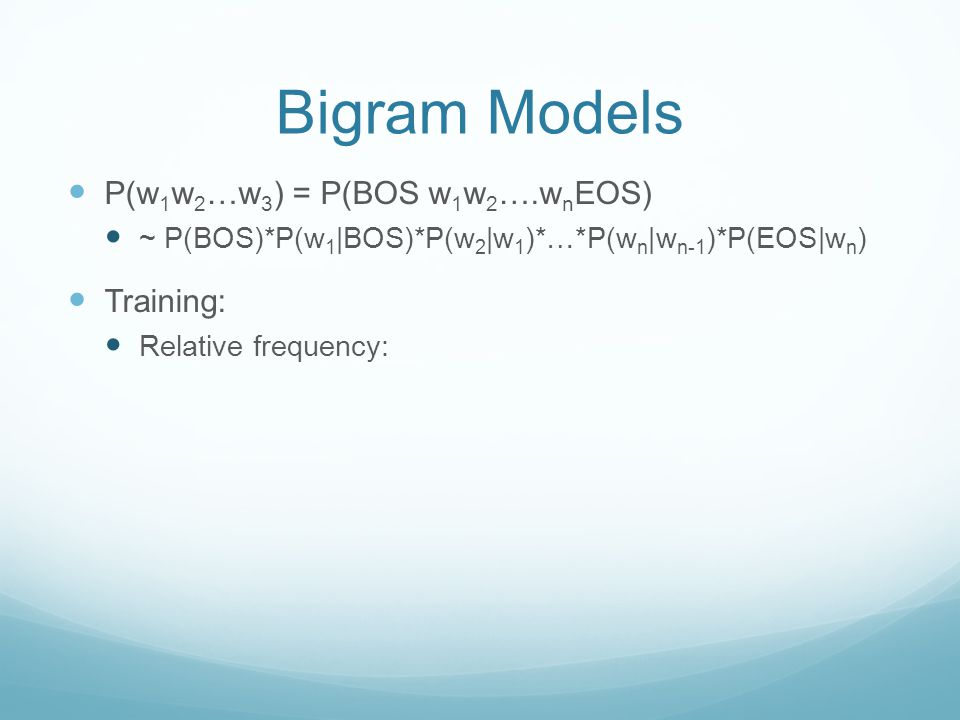 Bigram Models P(w 1 w 2 …w 3 ) = P(BOS w 1 w 2 ….w n EOS) ~ P(BOS)*P(w 1 |BOS)*P(w 2 |w 1 )*…*P(w n |w n-1 )*P(EOS|w n ) Training: Relative frequency: