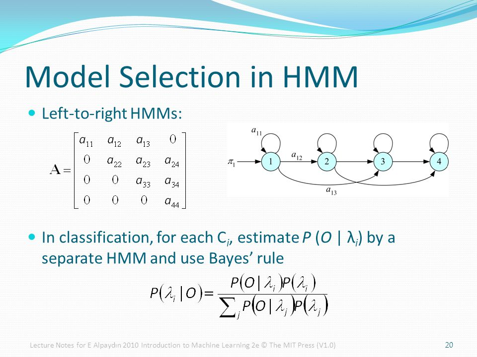 Left-to-right HMMs: In classification, for each C i, estimate P (O | λ i ) by a separate HMM and use Bayes' rule Model Selection in HMM 20Lecture Notes for E Alpaydın 2010 Introduction to Machine Learning 2e © The MIT Press (V1.0)