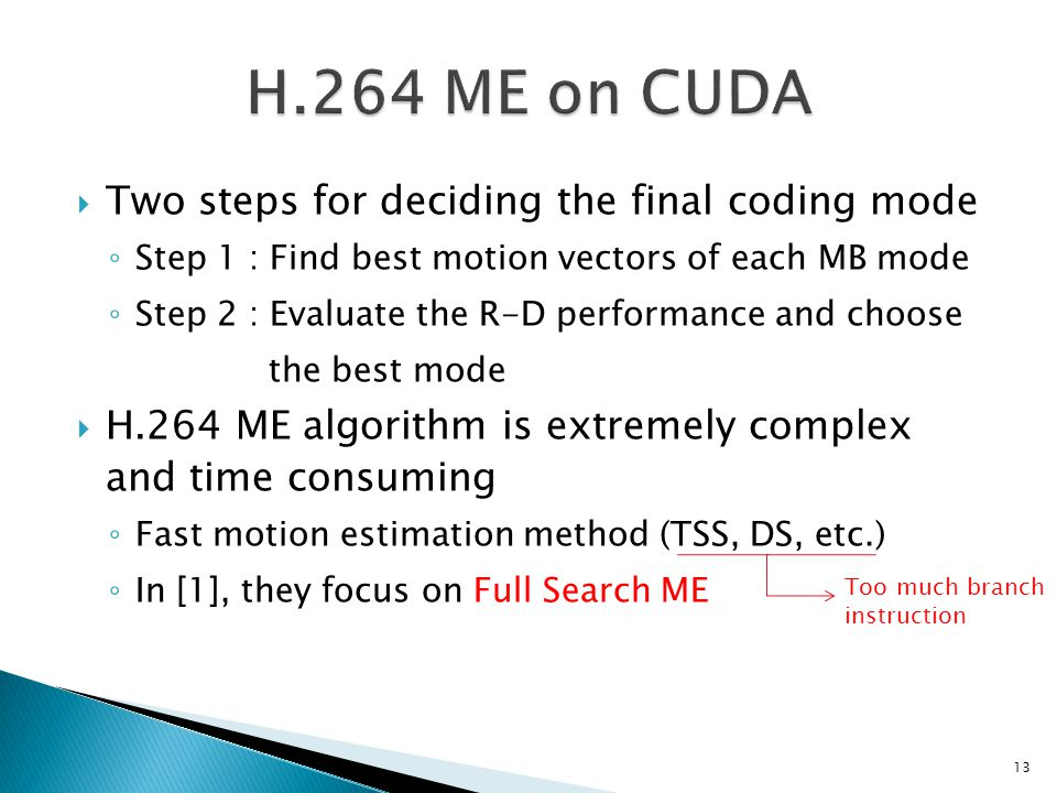  Two steps for deciding the final coding mode ◦ Step 1 : Find best motion vectors of each MB mode ◦ Step 2 : Evaluate the R-D performance and choose the best mode  H.264 ME algorithm is extremely complex and time consuming ◦ Fast motion estimation method (TSS, DS, etc.) ◦ In [1], they focus on Full Search ME Too much branch instruction 13
