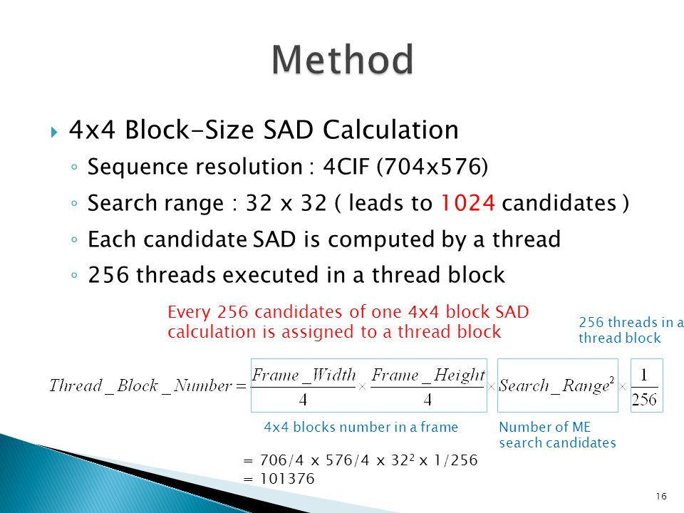  4x4 Block-Size SAD Calculation ◦ Sequence resolution : 4CIF (704x576) ◦ Search range : 32 x 32 ( leads to 1024 candidates ) ◦ Each candidate SAD is computed by a thread ◦ 256 threads executed in a thread block Every 256 candidates of one 4x4 block SAD calculation is assigned to a thread block 4x4 blocks number in a frameNumber of ME search candidates 256 threads in a thread block = 706/4 x 576/4 x 32 2 x 1/256 =