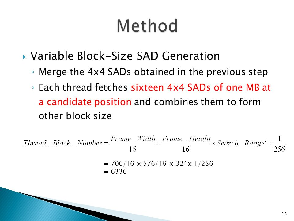  Variable Block-Size SAD Generation ◦ Merge the 4x4 SADs obtained in the previous step ◦ Each thread fetches sixteen 4x4 SADs of one MB at a candidate position and combines them to form other block size 18 = 706/16 x 576/16 x 32 2 x 1/256 = 6336