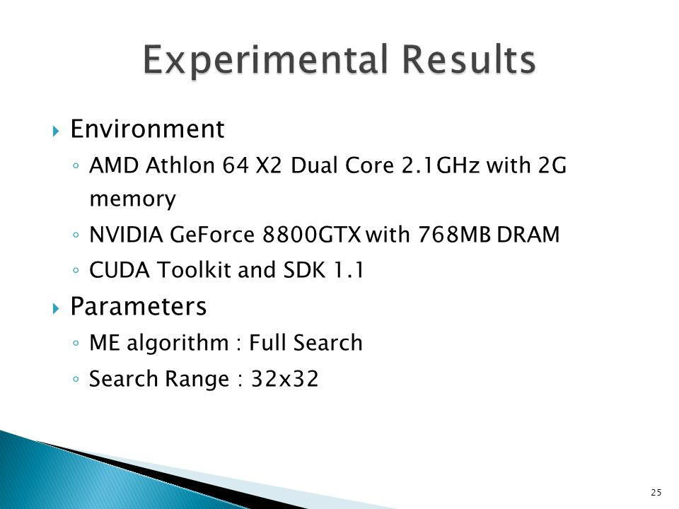  Environment ◦ AMD Athlon 64 X2 Dual Core 2.1GHz with 2G memory ◦ NVIDIA GeForce 8800GTX with 768MB DRAM ◦ CUDA Toolkit and SDK 1.1  Parameters ◦ ME algorithm : Full Search ◦ Search Range : 32x32 25