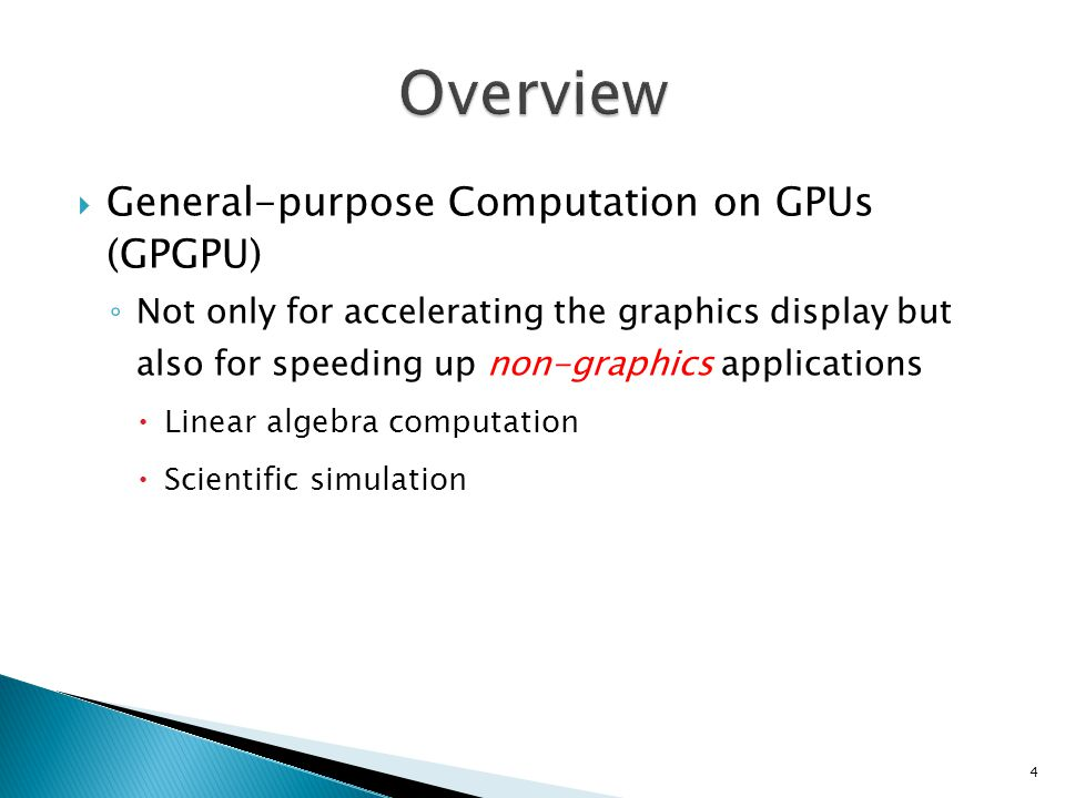  General-purpose Computation on GPUs (GPGPU) ◦ Not only for accelerating the graphics display but also for speeding up non-graphics applications  Linear algebra computation  Scientific simulation 4