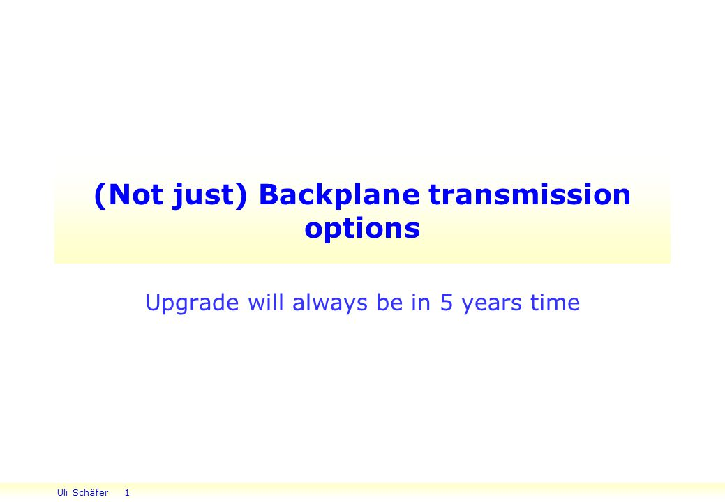 Uli Schäfer 1 (Not just) Backplane transmission options Upgrade will always be in 5 years time