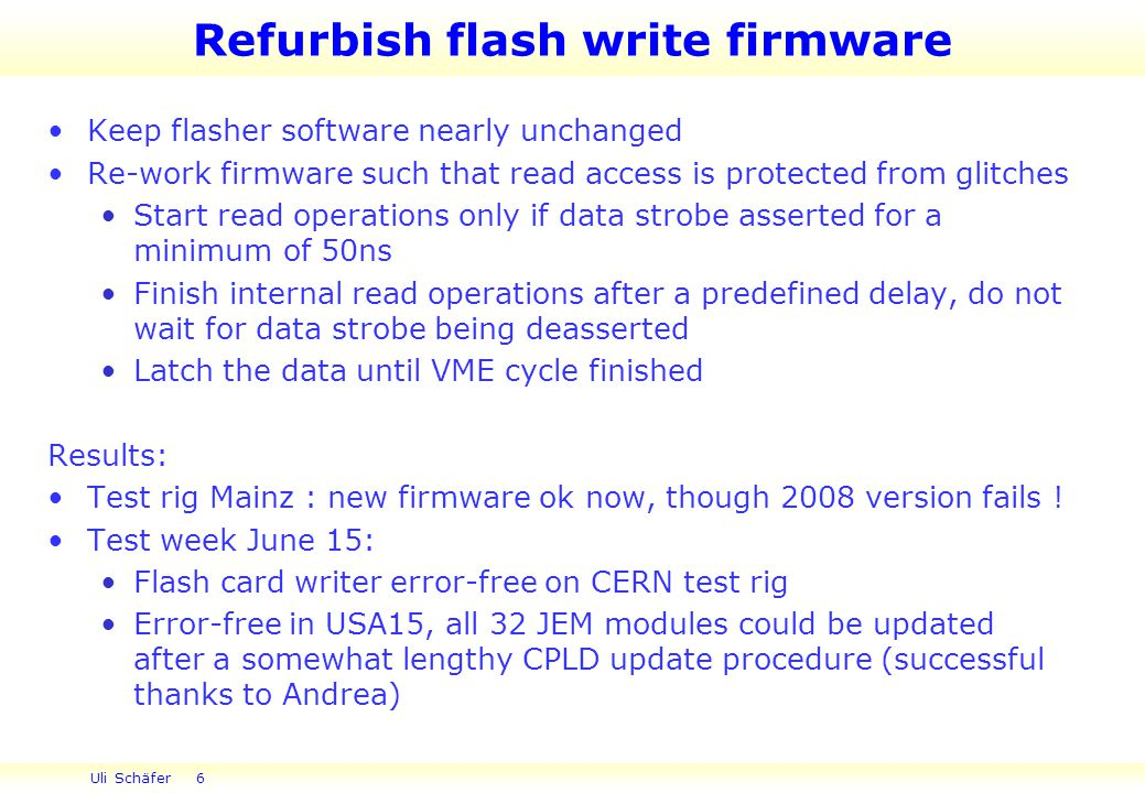 Uli Schäfer 6 Refurbish flash write firmware Keep flasher software nearly unchanged Re-work firmware such that read access is protected from glitches Start read operations only if data strobe asserted for a minimum of 50ns Finish internal read operations after a predefined delay, do not wait for data strobe being deasserted Latch the data until VME cycle finished Results: Test rig Mainz : new firmware ok now, though 2008 version fails .