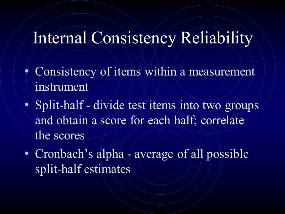 Internal Consistency Reliability Consistency of items within a measurement instrument Split-half - divide test items into two groups and obtain a score for each half; correlate the scores Cronbach's alpha - average of all possible split-half estimates