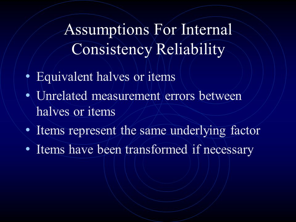 Assumptions For Internal Consistency Reliability Equivalent halves or items Unrelated measurement errors between halves or items Items represent the same underlying factor Items have been transformed if necessary