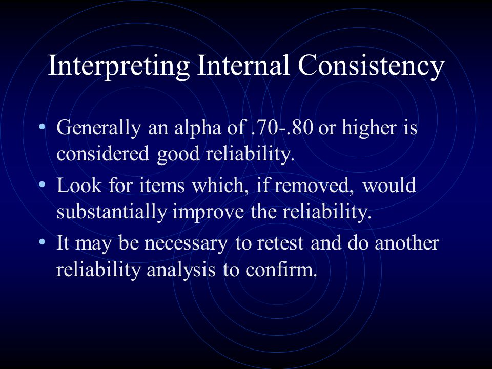 Interpreting Internal Consistency Generally an alpha of or higher is considered good reliability.
