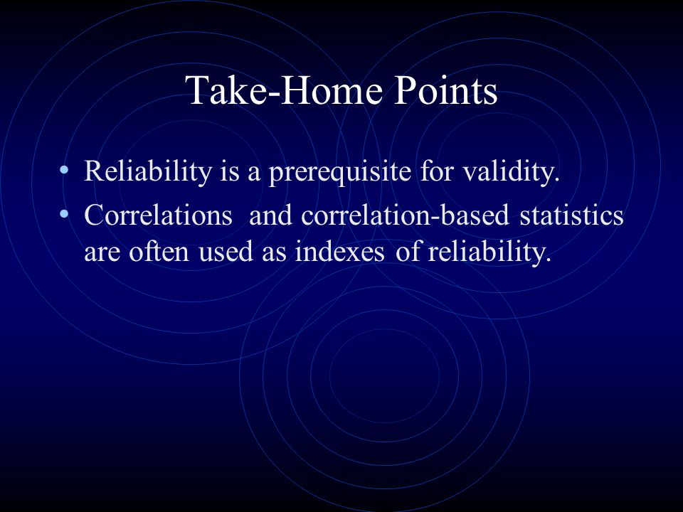 Take-Home Points Reliability is a prerequisite for validity.