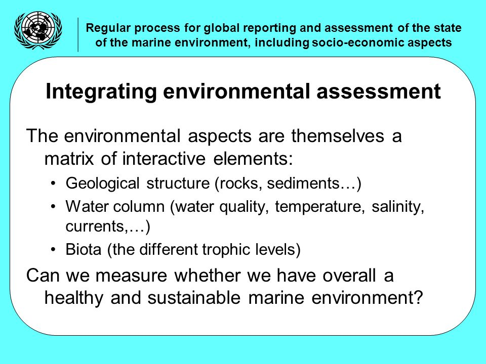 The environmental aspects are themselves a matrix of interactive elements: Geological structure (rocks, sediments…) Water column (water quality, temperature, salinity, currents,…) Biota (the different trophic levels) Can we measure whether we have overall a healthy and sustainable marine environment.