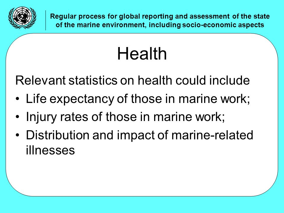 Relevant statistics on health could include Life expectancy of those in marine work; Injury rates of those in marine work; Distribution and impact of marine-related illnesses Health Regular process for global reporting and assessment of the state of the marine environment, including socio-economic aspects