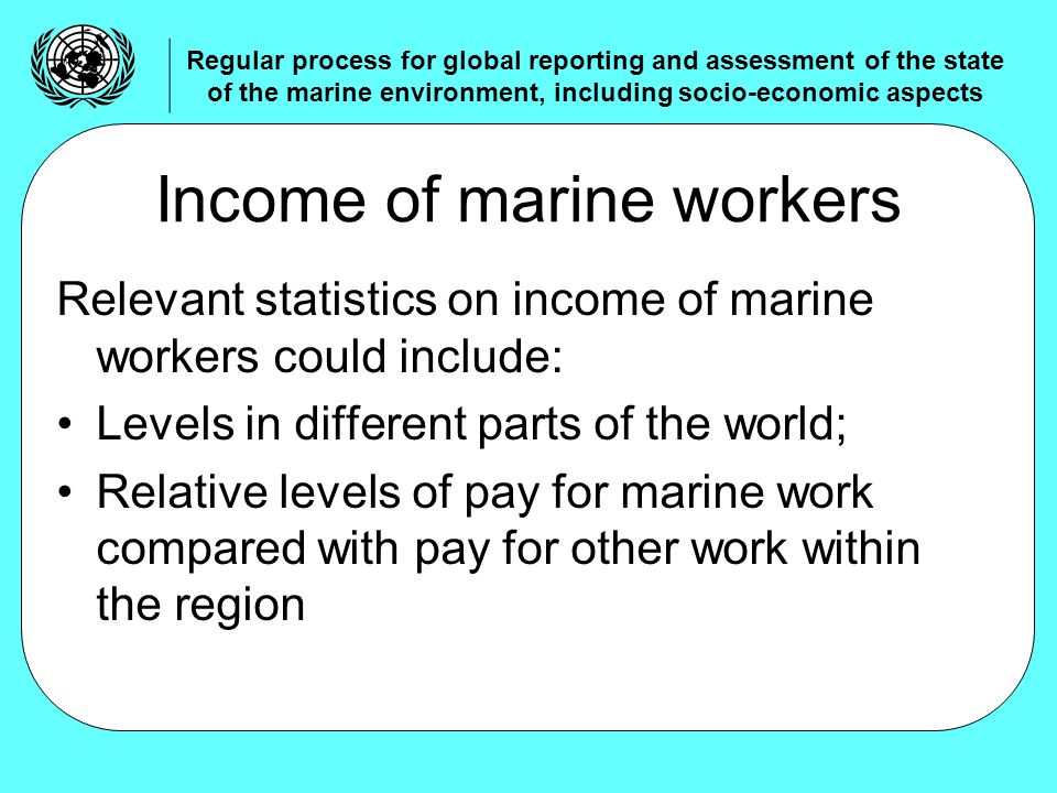 Relevant statistics on income of marine workers could include: Levels in different parts of the world; Relative levels of pay for marine work compared with pay for other work within the region Income of marine workers Regular process for global reporting and assessment of the state of the marine environment, including socio-economic aspects