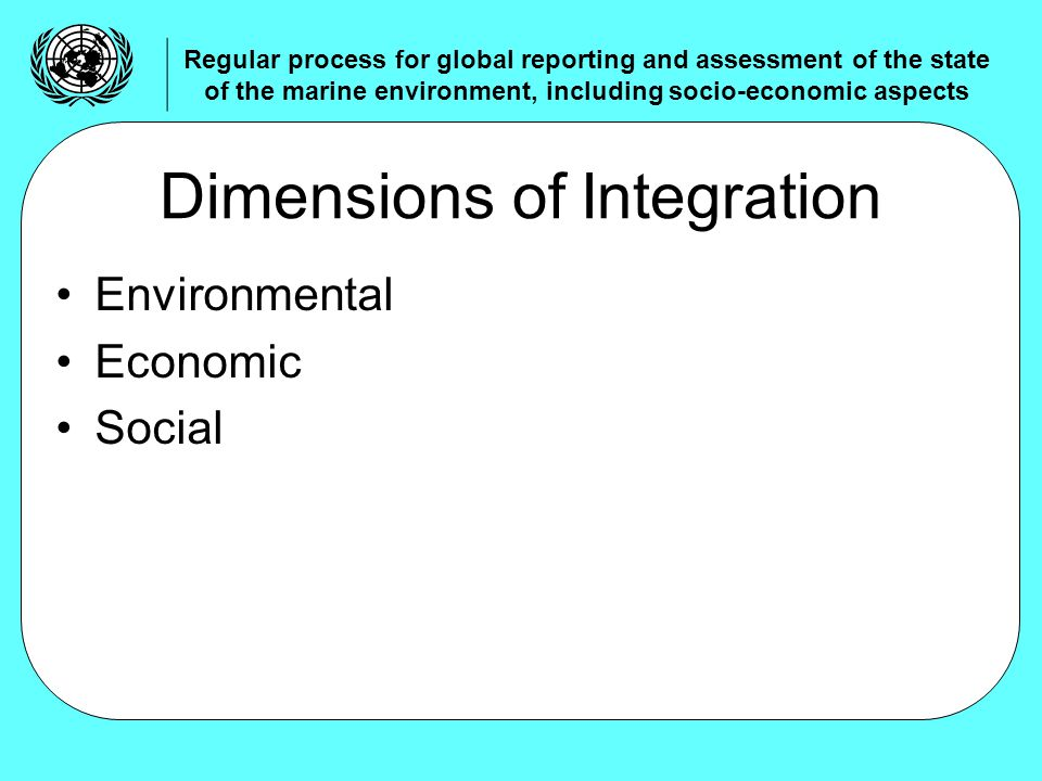 Environmental Economic Social Dimensions of Integration Regular process for global reporting and assessment of the state of the marine environment, including socio-economic aspects
