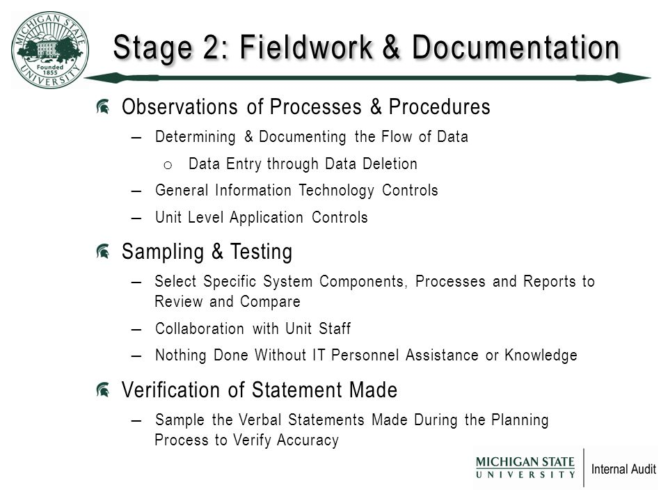 Stage 2: Fieldwork & Documentation Observations of Processes & Procedures ―Determining & Documenting the Flow of Data o Data Entry through Data Deletion ―General Information Technology Controls ―Unit Level Application Controls Sampling & Testing ―Select Specific System Components, Processes and Reports to Review and Compare ―Collaboration with Unit Staff ―Nothing Done Without IT Personnel Assistance or Knowledge Verification of Statement Made ―Sample the Verbal Statements Made During the Planning Process to Verify Accuracy