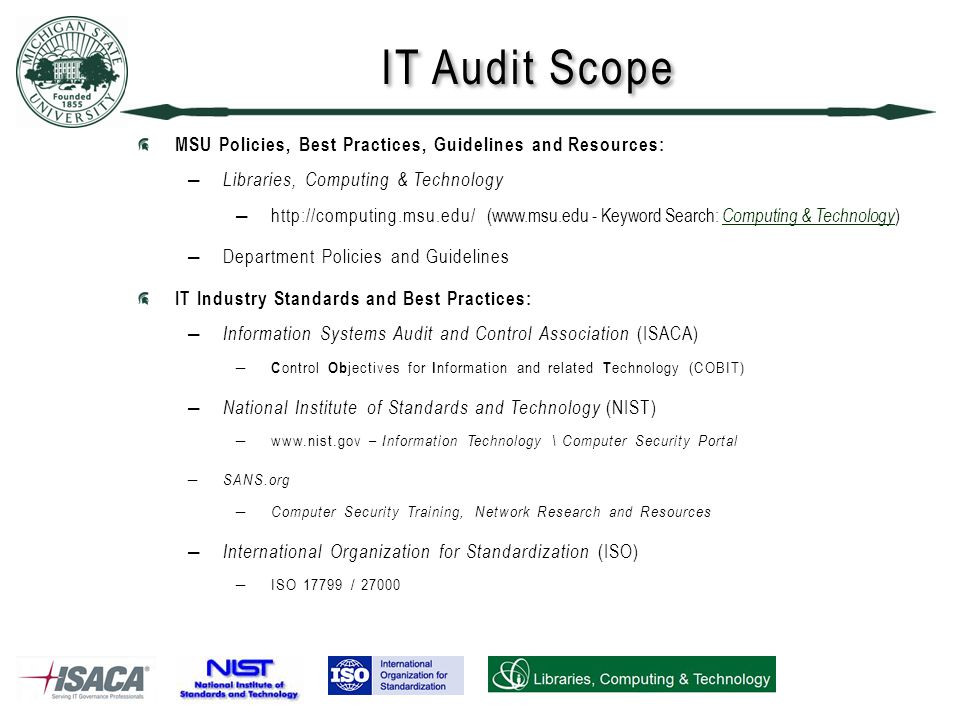 IT Audit Scope MSU Policies, Best Practices, Guidelines and Resources: ― Libraries, Computing & Technology ―  (  - Keyword Search: Computing & Technology ) ―Department Policies and Guidelines IT Industry Standards and Best Practices: ― Information Systems Audit and Control Association (ISACA) ― C ontrol Ob jectives for I nformation and related T echnology (COBIT) ― National Institute of Standards and Technology (NIST) ―  – Information Technology \ Computer Security Portal ― SANS.org ― Computer Security Training, Network Research and Resources ― International Organization for Standardization (ISO) ―ISO / 27000