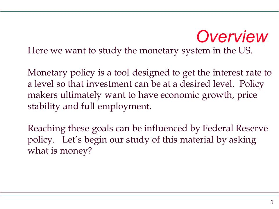 3 Overview Here we want to study the monetary system in the US.