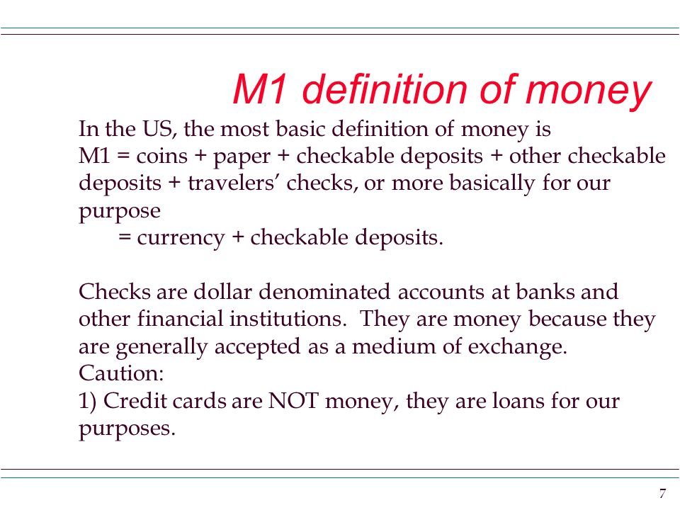 7 M1 definition of money In the US, the most basic definition of money is M1 = coins + paper + checkable deposits + other checkable deposits + travelers' checks, or more basically for our purpose = currency + checkable deposits.