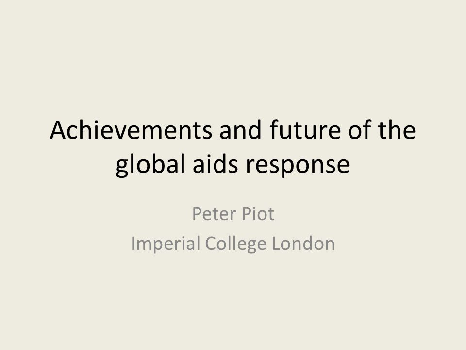 Achievements and future of the global aids response Peter Piot Imperial College London