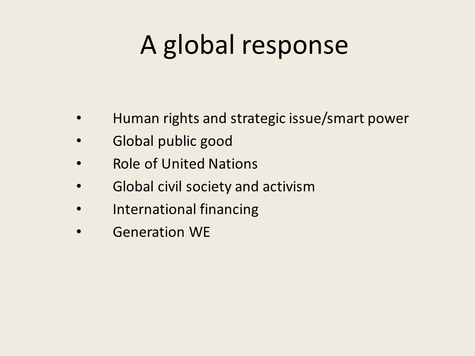 A global response Human rights and strategic issue/smart power Global public good Role of United Nations Global civil society and activism International financing Generation WE