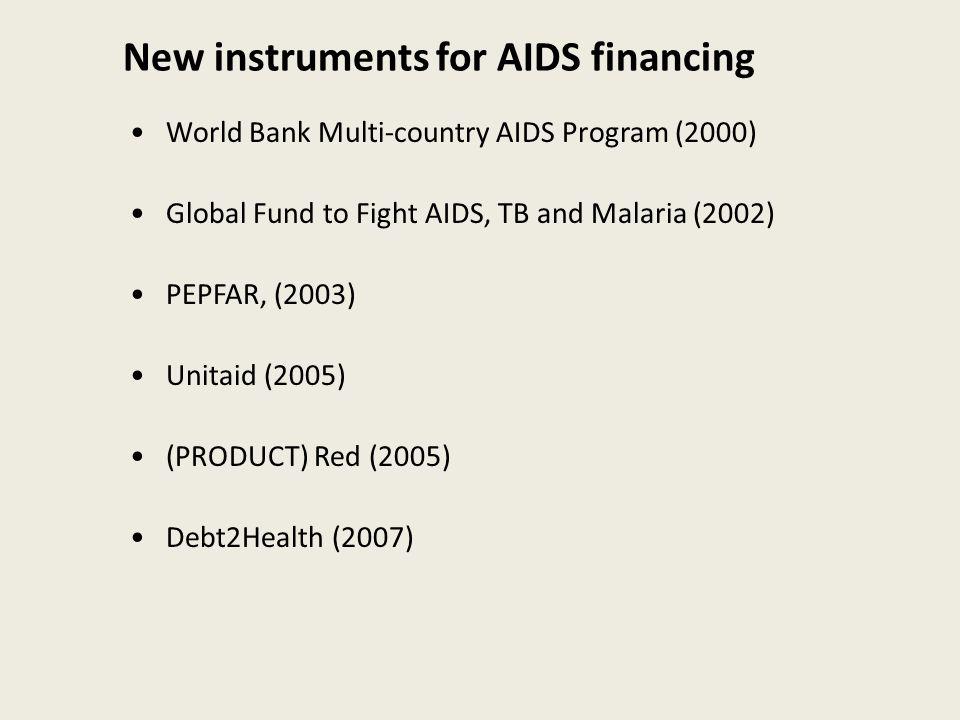 New instruments for AIDS financing World Bank Multi-country AIDS Program (2000) Global Fund to Fight AIDS, TB and Malaria (2002) PEPFAR, (2003) Unitaid (2005) (PRODUCT) Red (2005) Debt2Health (2007)