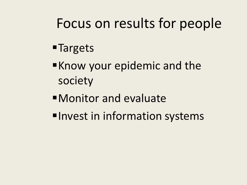 Focus on results for people  Targets  Know your epidemic and the society  Monitor and evaluate  Invest in information systems