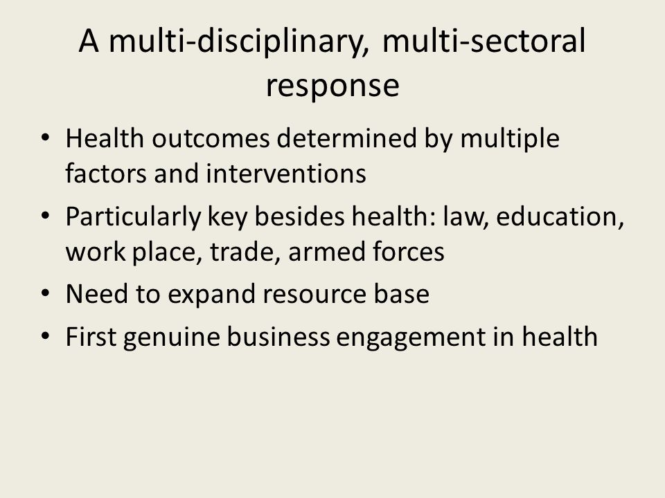 A multi-disciplinary, multi-sectoral response Health outcomes determined by multiple factors and interventions Particularly key besides health: law, education, work place, trade, armed forces Need to expand resource base First genuine business engagement in health