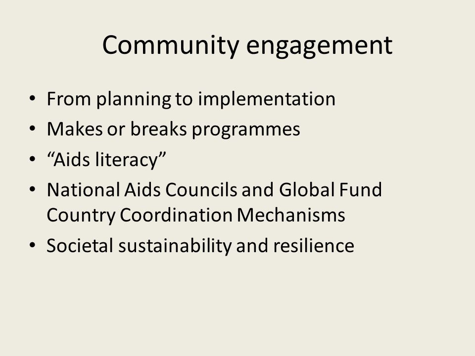 Community engagement From planning to implementation Makes or breaks programmes Aids literacy National Aids Councils and Global Fund Country Coordination Mechanisms Societal sustainability and resilience