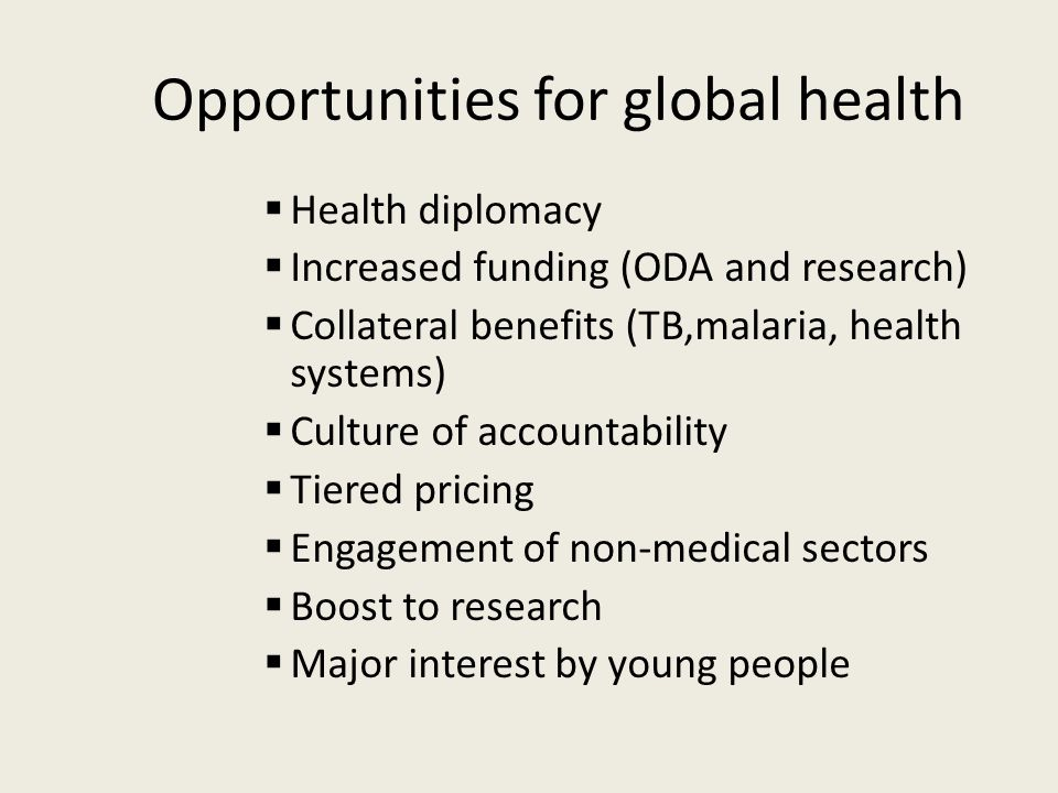 Opportunities for global health  Health diplomacy  Increased funding (ODA and research)  Collateral benefits (TB,malaria, health systems)  Culture of accountability  Tiered pricing  Engagement of non-medical sectors  Boost to research  Major interest by young people