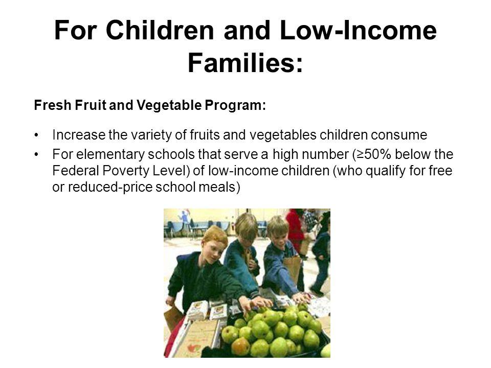 For Children and Low-Income Families: Fresh Fruit and Vegetable Program: Increase the variety of fruits and vegetables children consume For elementary schools that serve a high number (≥50% below the Federal Poverty Level) of low-income children (who qualify for free or reduced-price school meals)
