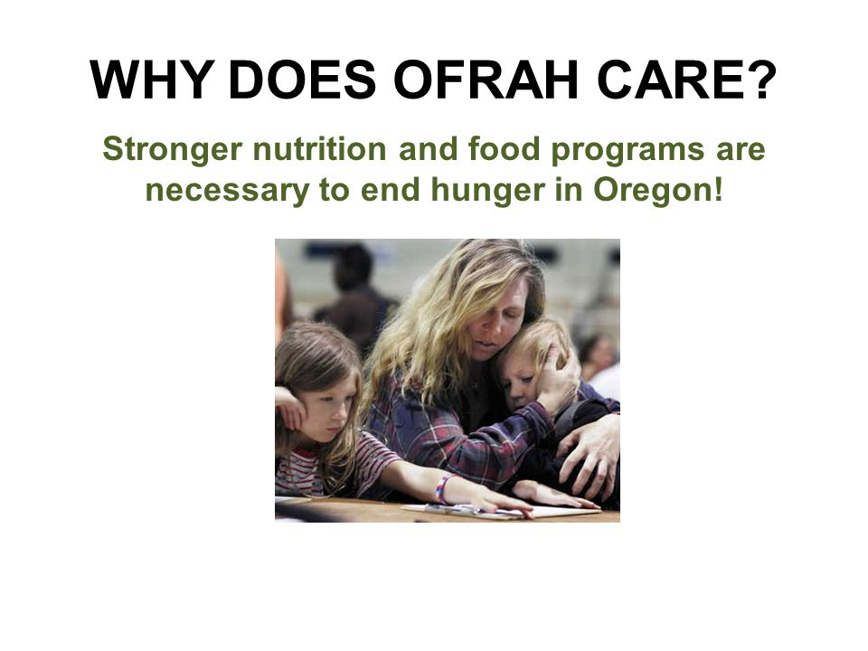 WHY DOES OFRAH CARE Stronger nutrition and food programs are necessary to end hunger in Oregon!