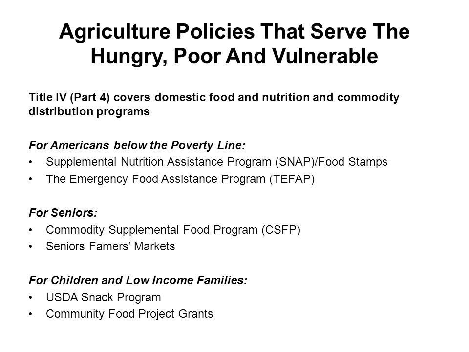 Agriculture Policies That Serve The Hungry, Poor And Vulnerable Title IV (Part 4) covers domestic food and nutrition and commodity distribution programs For Americans below the Poverty Line: Supplemental Nutrition Assistance Program (SNAP)/Food Stamps The Emergency Food Assistance Program (TEFAP) For Seniors: Commodity Supplemental Food Program (CSFP) Seniors Famers' Markets For Children and Low Income Families: USDA Snack Program Community Food Project Grants