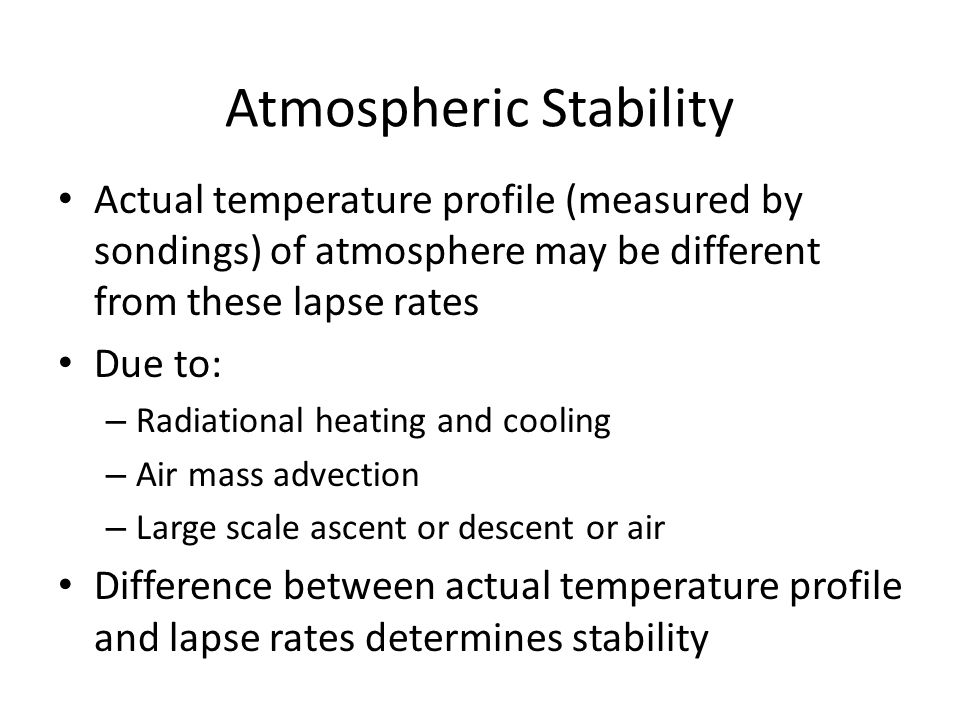 Atmospheric Stability Actual temperature profile (measured by sondings) of atmosphere may be different from these lapse rates Due to: – Radiational heating and cooling – Air mass advection – Large scale ascent or descent or air Difference between actual temperature profile and lapse rates determines stability