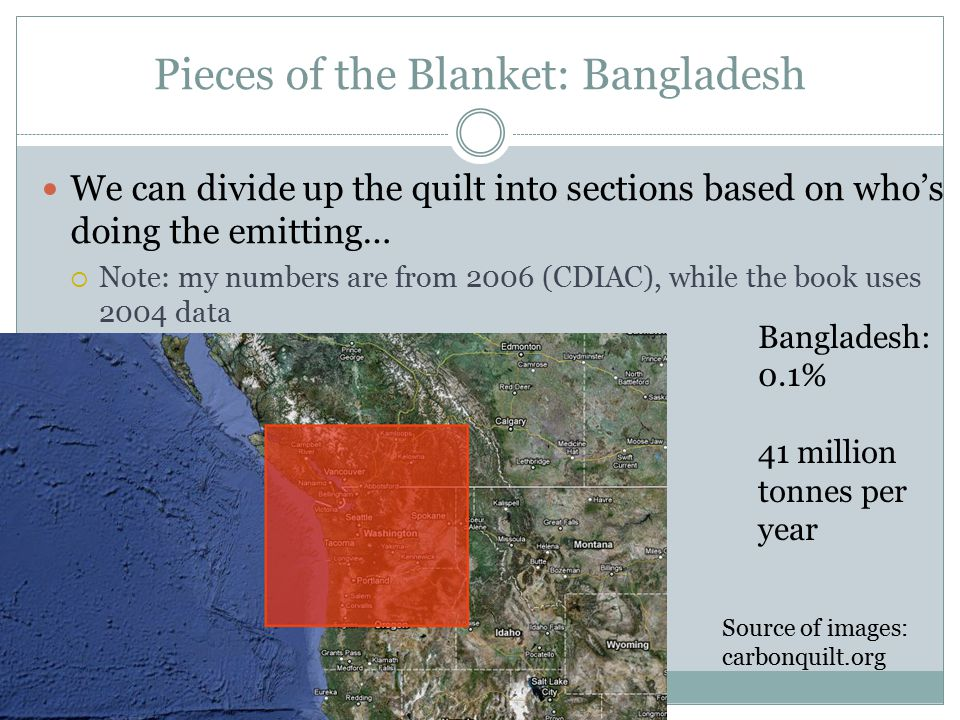 Pieces of the Blanket: Bangladesh We can divide up the quilt into sections based on who's doing the emitting…  Note: my numbers are from 2006 (CDIAC), while the book uses 2004 data Bangladesh: 0.1% 41 million tonnes per year Source of images: carbonquilt.org