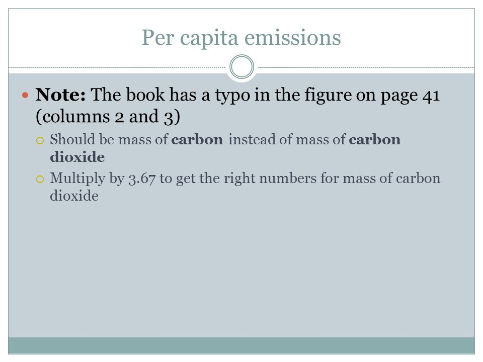 Per capita emissions Note: The book has a typo in the figure on page 41 (columns 2 and 3)  Should be mass of carbon instead of mass of carbon dioxide  Multiply by 3.67 to get the right numbers for mass of carbon dioxide