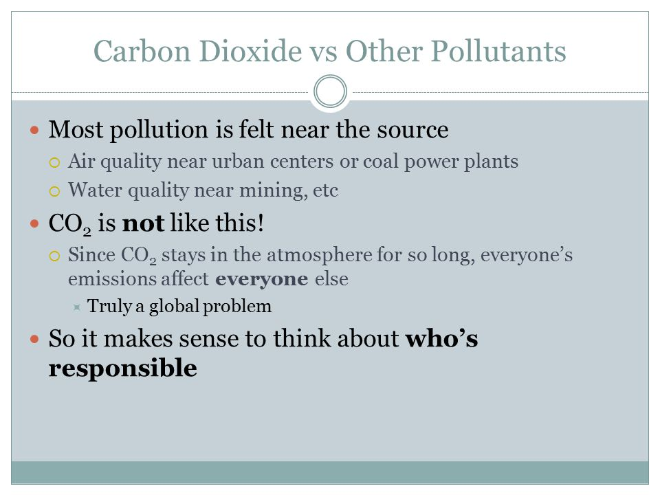 Carbon Dioxide vs Other Pollutants Most pollution is felt near the source  Air quality near urban centers or coal power plants  Water quality near mining, etc CO 2 is not like this.