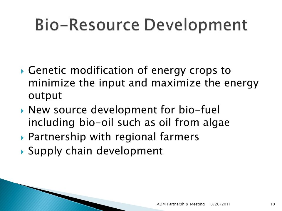  Genetic modification of energy crops to minimize the input and maximize the energy output  New source development for bio-fuel including bio-oil such as oil from algae  Partnership with regional farmers  Supply chain development 8/26/2011 ADM Partnership Meeting10
