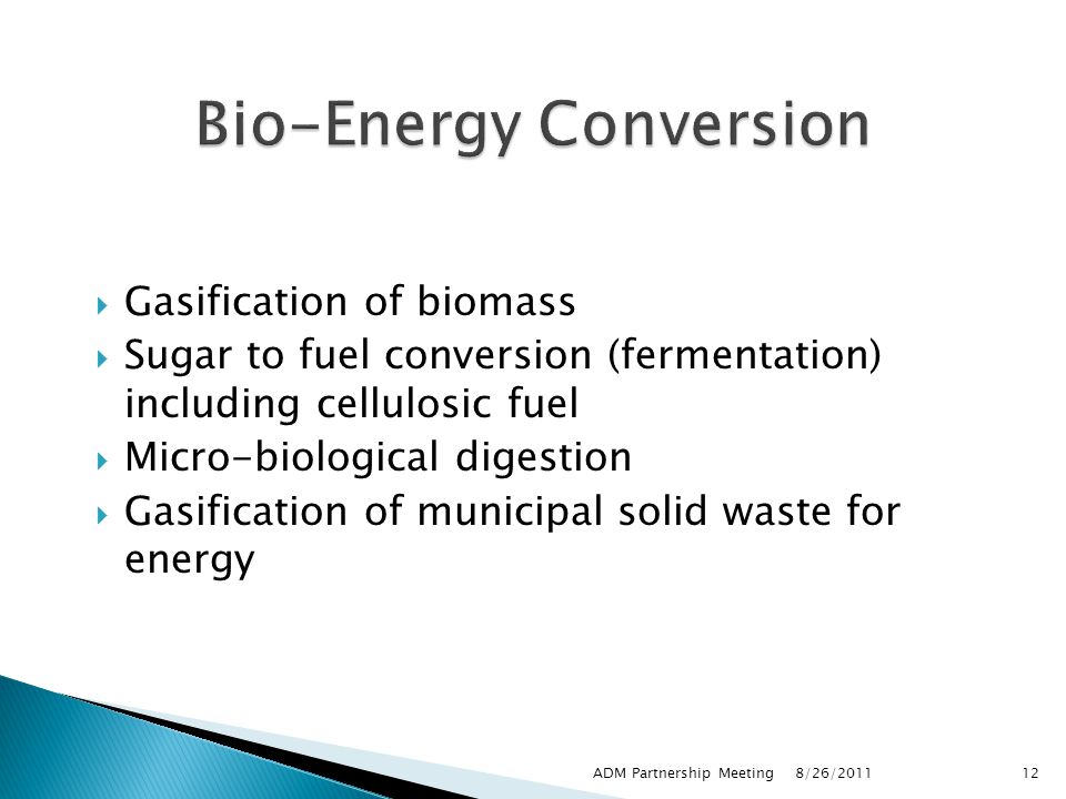  Gasification of biomass  Sugar to fuel conversion (fermentation) including cellulosic fuel  Micro-biological digestion  Gasification of municipal solid waste for energy 8/26/2011 ADM Partnership Meeting12