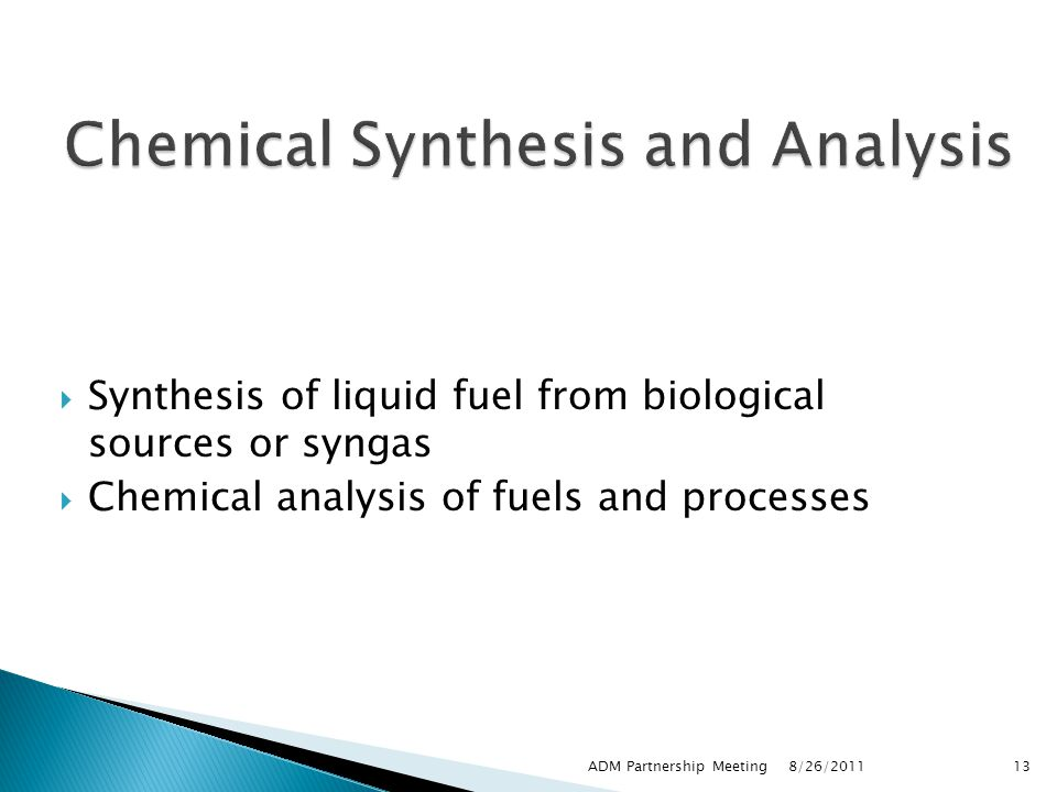  Synthesis of liquid fuel from biological sources or syngas  Chemical analysis of fuels and processes 8/26/2011 ADM Partnership Meeting13