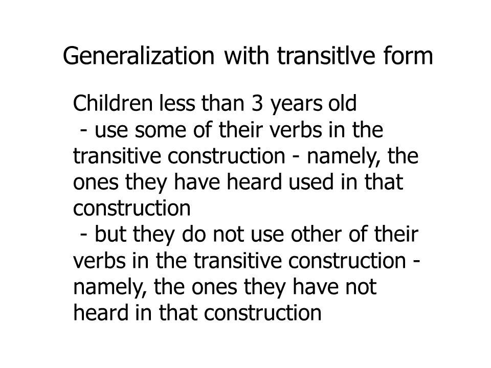 Children less than 3 years old - use some of their verbs in the transitive construction - namely, the ones they have heard used in that construction - but they do not use other of their verbs in the transitive construction - namely, the ones they have not heard in that construction Generalization with transitlve form