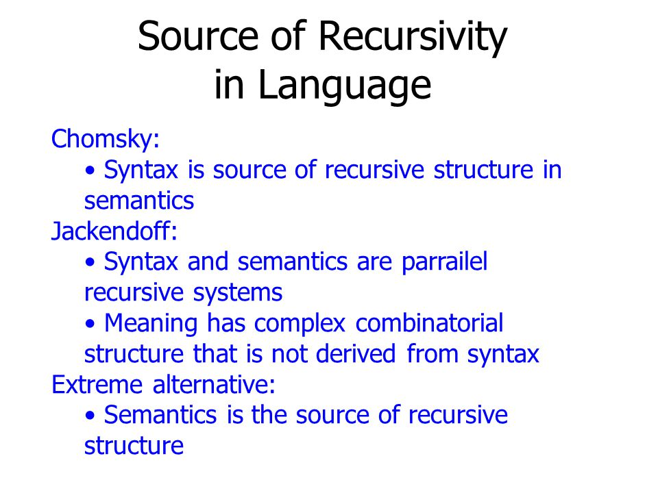 Source of Recursivity in Language Chomsky: Syntax is source of recursive structure in semantics Jackendoff: Syntax and semantics are parrailel recursive systems Meaning has complex combinatorial structure that is not derived from syntax Extreme alternative: Semantics is the source of recursive structure