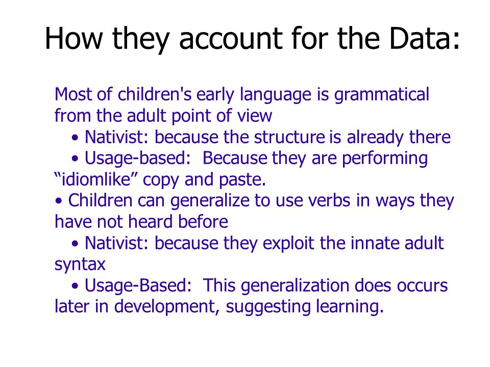 How they account for the Data: Most of children s early language is grammatical from the adult point of view Nativist: because the structure is already there Usage-based: Because they are performing idiomlike copy and paste.