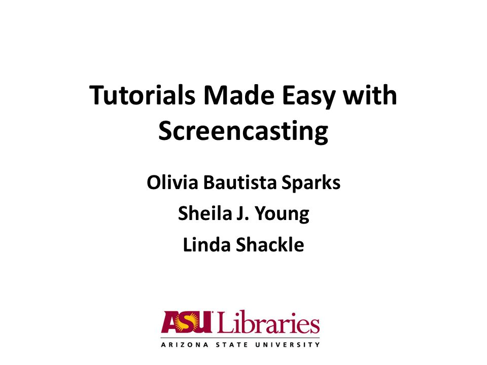 Tutorials Made Easy with Screencasting Olivia Bautista Sparks Sheila J. Young Linda Shackle