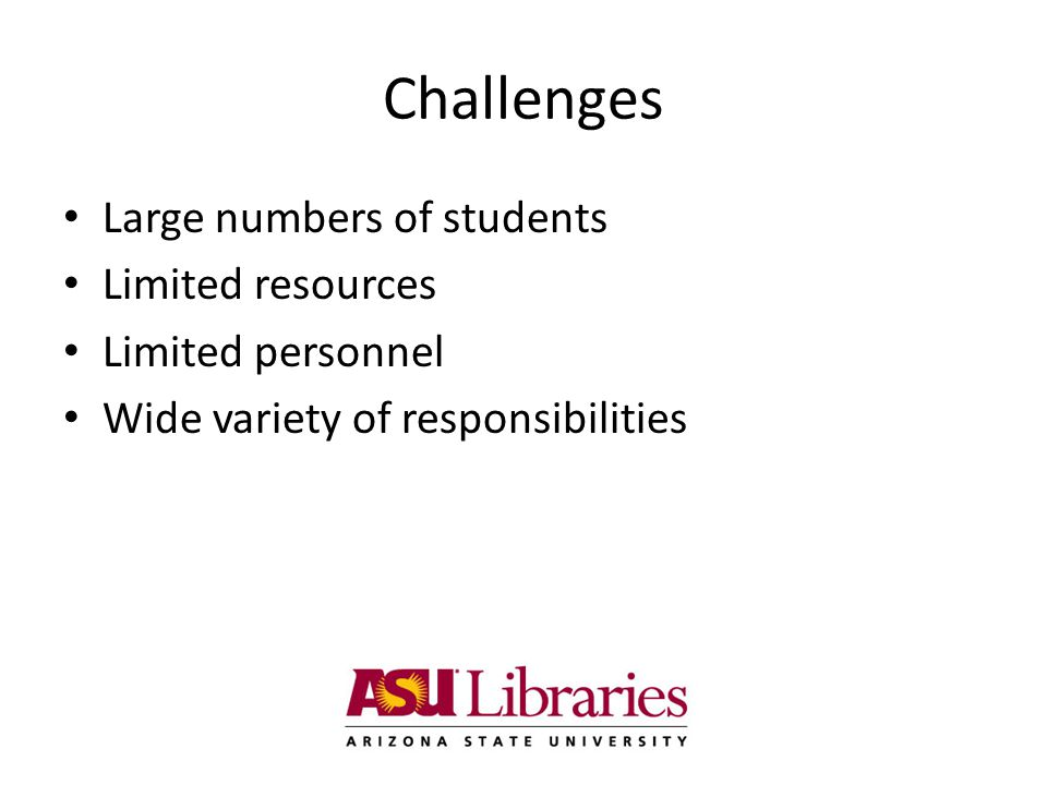 Challenges Large numbers of students Limited resources Limited personnel Wide variety of responsibilities